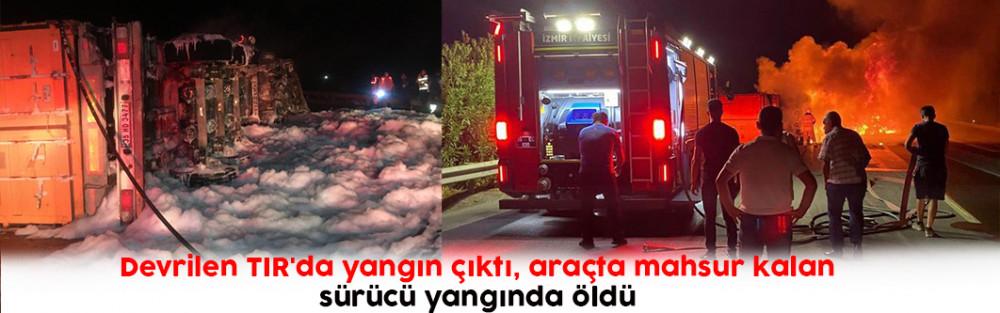 Devrilen TIR'da yangın çıktı, araçta mahsur kalan sürücü yangında öldü