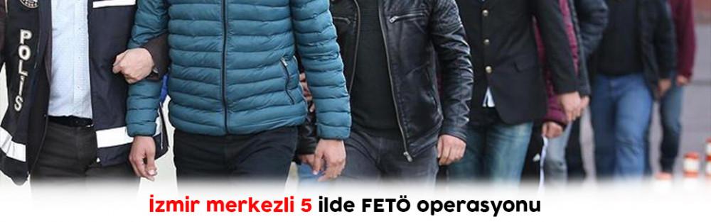 İzmir merkezli 5 ilde FETÖ operasyonu